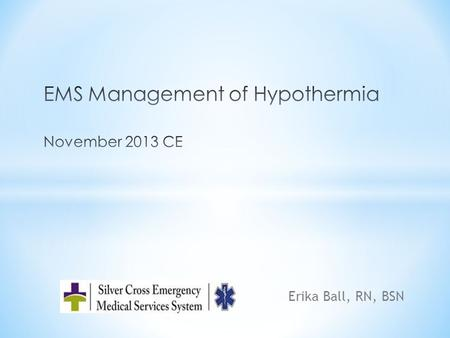 Erika Ball, RN, BSN. * Objectives: * Understand the physiology of hypothermia * EMS considerations for the hypothermic patient * Mechanisms of heat loss.