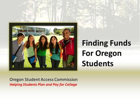 Finding Funds For Oregon Students Oregon Student Access Commission Helping Students Plan and Pay for College.