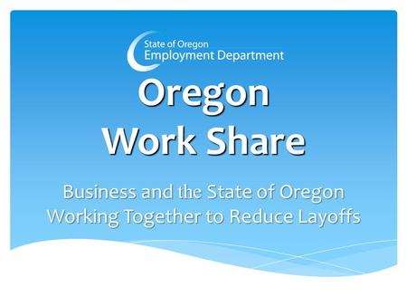 Oregon Work Share Business and the State of Oregon Working Together to Reduce Layoffs.