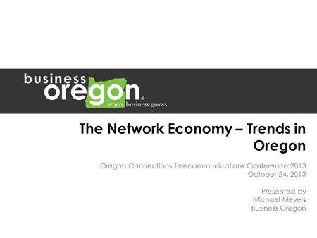 The Network Economy – Trends in Oregon Oregon Connections Telecommunications Conference 2013 October 24, 2013 Presented by Michael Meyers Business Oregon.