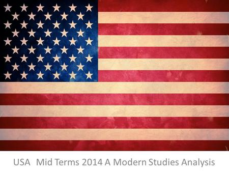 USA Mid Terms 2014 A Modern Studies Analysis. WHY MID TERMS? Mid Terms Explained Americans like to hold their elected representatives to account. That.
