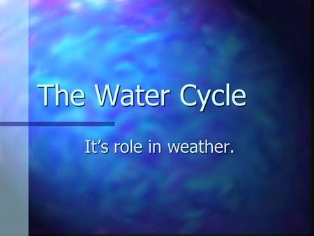 The Water Cycle It's role in weather. What is a cycle? A series of events that happens over and over. A series of events that happens over and over.