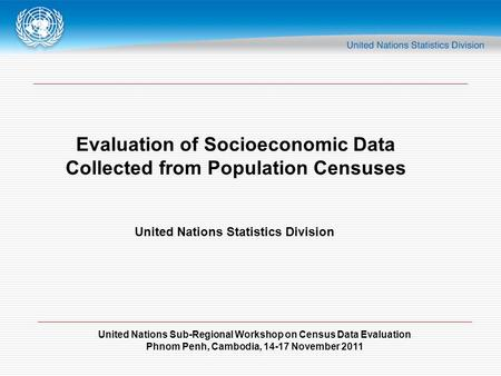 United Nations Sub-Regional Workshop on Census Data Evaluation Phnom Penh, Cambodia, 14-17 November 2011 Evaluation of Socioeconomic Data Collected from.