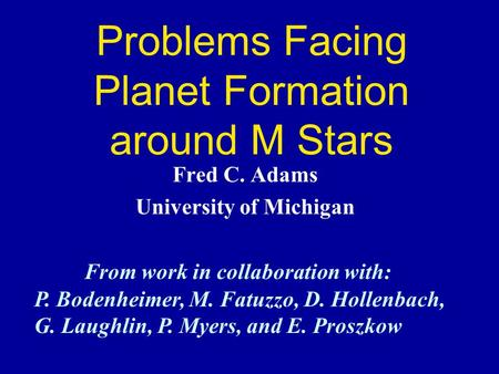 Problems Facing Planet Formation around M Stars Fred C. Adams University of Michigan From work in collaboration with: P. Bodenheimer, M. Fatuzzo, D. Hollenbach,