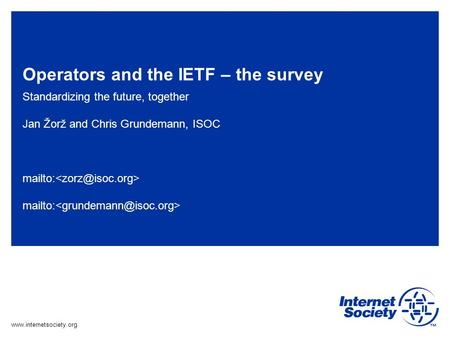 Www.internetsociety.org Operators and the IETF – the survey Standardizing the future, together Jan Žorž and Chris Grundemann, ISOC mailto: