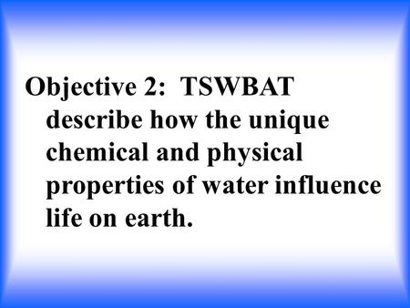Objective 2: TSWBAT describe how the unique chemical and physical properties of water influence life on earth.