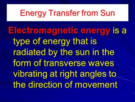 Energy Transfer from Sun Electromagnetic energy is a type of energy that is radiated by the sun in the form of transverse waves vibrating at right angles.
