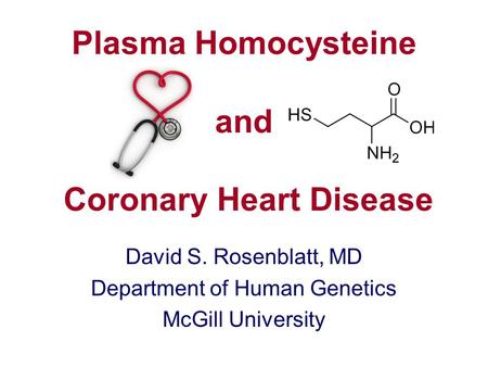 Plasma Homocysteine and Coronary Heart Disease David S. Rosenblatt, MD Department of Human Genetics McGill University.