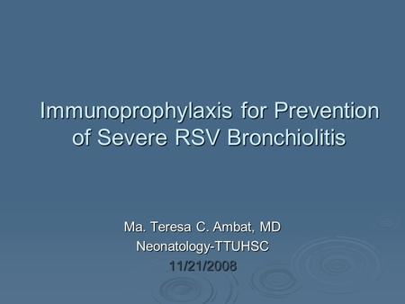 Immunoprophylaxis for Prevention of Severe RSV Bronchiolitis Ma. Teresa C. Ambat, MD Neonatology-TTUHSC11/21/2008.