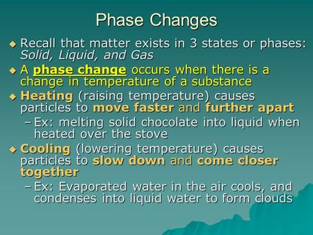 Phase Changes  Recall that matter exists in 3 states or phases: Solid, Liquid, and Gas  A phase change occurs when there is a change in temperature of.