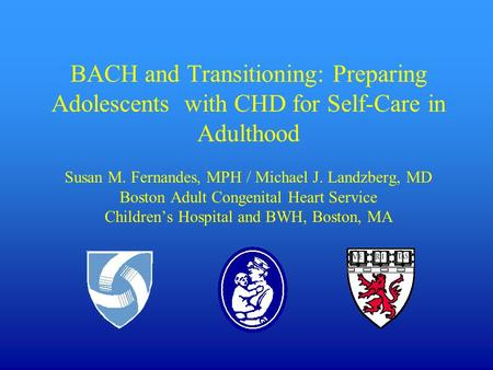 BACH and Transitioning: Preparing Adolescents with CHD for Self-Care <strong>in</strong> Adulthood Susan M. Fernandes, MPH / Michael J. Landzberg, MD Boston Adult Congenital.