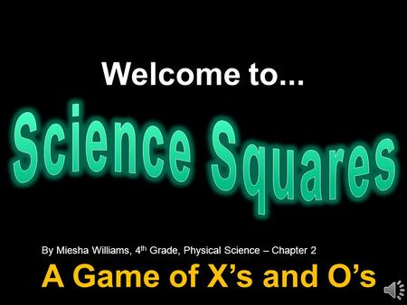 Welcome to... By Miesha Williams, 4 th Grade, Physical Science – Chapter 2 A Game of X's and O's.