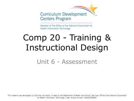 Comp 20 - Training & Instructional Design Unit 6 - Assessment This material was developed by Columbia University, funded by the Department of Health and.