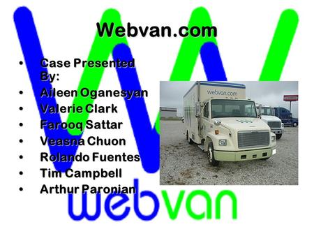 Webvan.com Case Presented By:Case Presented By: Aileen OganesyanAileen Oganesyan Valerie ClarkValerie Clark Farooq SattarFarooq Sattar Veasna ChuonVeasna.