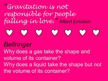 """Gravitation is not responsible for people falling in love."" Albert Einstein Bellringer Why does a gas take the shape and volume of its container? Why."