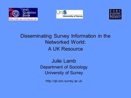 Disseminating Survey Information in the Networked World: A UK Resource Julie Lamb Department of Sociology University of Surrey
