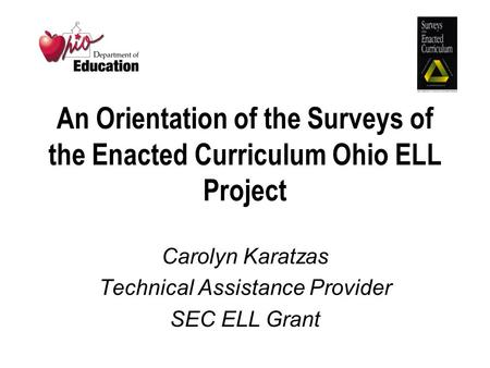 An Orientation of the Surveys of the Enacted Curriculum Ohio ELL Project Carolyn Karatzas Technical Assistance Provider SEC ELL Grant.