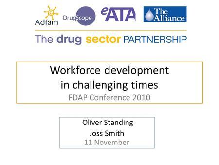 Workforce development in challenging times FDAP Conference 2010 Oliver Standing Joss Smith 11 November.