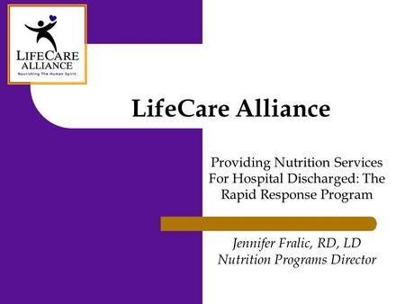 LifeCare Alliance Providing Nutrition Services For Hospital Discharged: The Rapid Response Program Jennifer Fralic, RD, LD Nutrition Programs Director.