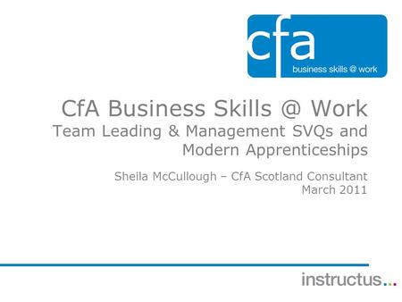 CfA Business Work Team Leading & Management SVQs and Modern Apprenticeships Sheila McCullough – CfA Scotland Consultant March 2011.