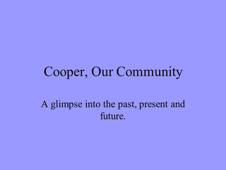 Cooper, Our Community A glimpse into the past, present and future.