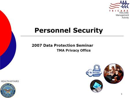 1 Personnel Security 2007 Data Protection Seminar TMA Privacy Office HEALTH AFFAIRS TRICARE Management Activity.