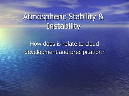 Atmospheric Stability & Instability How does is relate to cloud development and precipitation?