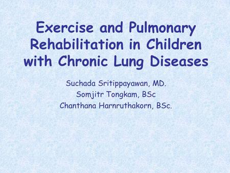 Exercise and Pulmonary Rehabilitation in Children with Chronic Lung Diseases Suchada Sritippayawan, MD. Somjitr Tongkam, BSc Chanthana Harnruthakorn, BSc.