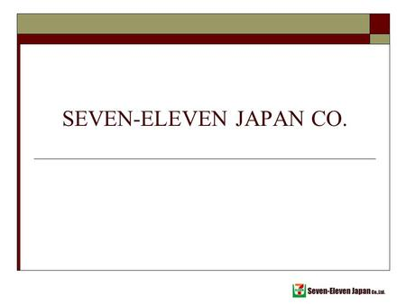 SEVEN-ELEVEN JAPAN CO.. Outline 7-11 Profile 7-11 Japan Convenience store Industry Franchise system Store Information Information and distribution system.