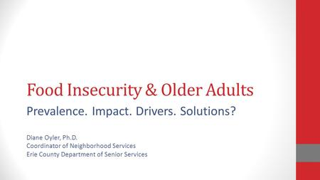 Food Insecurity & Older Adults Prevalence. Impact. Drivers. Solutions? Diane Oyler, Ph.D. Coordinator of Neighborhood Services Erie County Department of.
