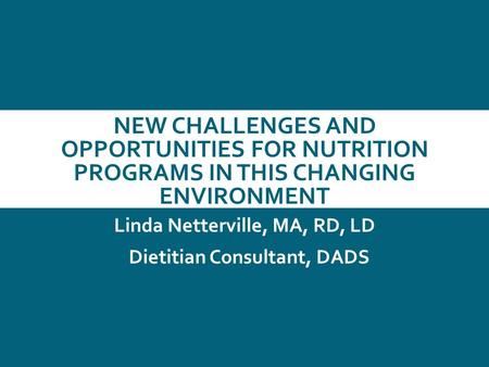 NEW CHALLENGES AND OPPORTUNITIES FOR NUTRITION PROGRAMS IN THIS CHANGING ENVIRONMENT Linda Netterville, MA, RD, LD Dietitian Consultant, DADS.