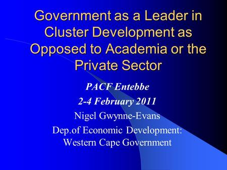 Government as a Leader in Cluster Development as Opposed to Academia or the Private Sector PACF Entebbe 2-4 February 2011 Nigel Gwynne-Evans Dep.of Economic.
