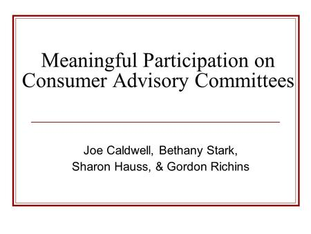 Meaningful Participation on Consumer Advisory Committees Joe Caldwell, Bethany Stark, Sharon Hauss, & Gordon Richins.