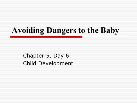 Avoiding Dangers to the Baby Chapter 5, Day 6 Child Development.