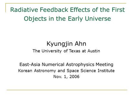 Radiative Feedback Effects of the First Objects in the Early Universe Kyungjin Ahn The University of Texas at Austin East-Asia Numerical Astrophysics Meeting.