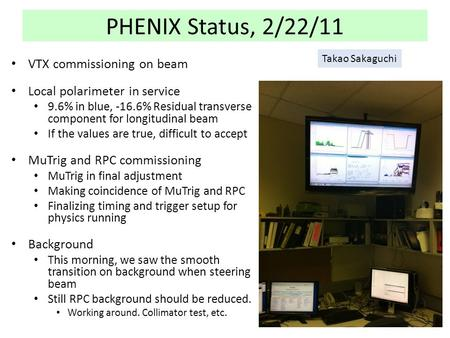 PHENIX Status, 2/22/11 VTX commissioning on beam Local polarimeter in service 9.6% in blue, -16.6% Residual transverse component for longitudinal beam.
