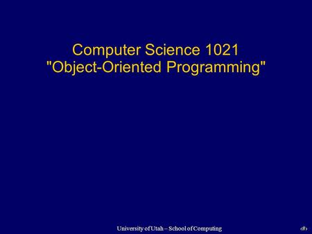 1 University of Utah – School of Computing Computer Science 1021 Object-Oriented Programming