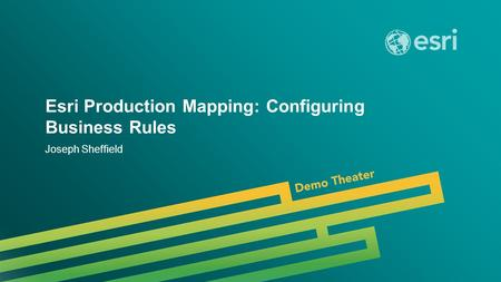 Esri UC 2014 | Demo Theater | Esri Production Mapping: Configuring Business Rules Joseph Sheffield.