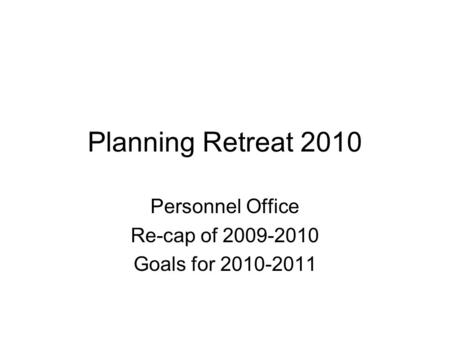 Planning Retreat 2010 Personnel Office Re-cap of 2009-2010 Goals for 2010-2011.