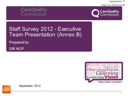 Staff Survey 2012 - Executive Team Presentation (Annex B) Prepared by: GfK NOP September, 2012 1 Agenda item: 17 Paper no: CM/03/12/14B.