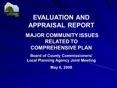 EVALUATION AND APPRAISAL REPORT MAJOR COMMUNITY ISSUES RELATED TO COMPREHENSIVE PLAN Board of County Commissioners/ Local Planning Agency Joint Meeting.