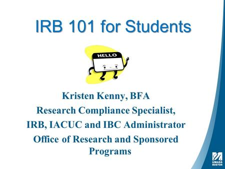 IRB 101 for Students Kristen Kenny, BFA Research Compliance Specialist, IRB, IACUC and IBC Administrator Office of Research and Sponsored Programs.