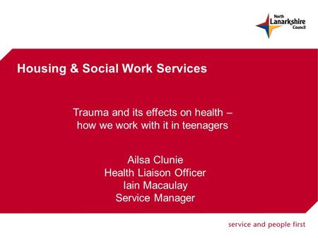 Housing & Social Work Services Trauma and its effects on health – how we work with it in teenagers Ailsa Clunie Health Liaison Officer Iain Macaulay Service.