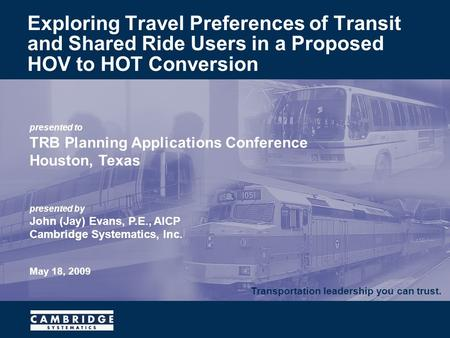 Transportation leadership you can trust. presented to TRB Planning Applications Conference Houston, Texas presented by John (Jay) Evans, P.E., AICP Cambridge.