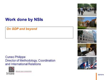 Cuneo Philippe Director of Methodology, Coordination and International Relations 02/10/14 Work done by NSIs On GDP and beyond.
