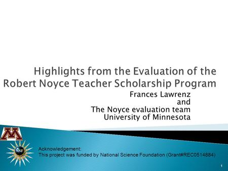 Frances Lawrenz and The Noyce evaluation team University of Minnesota 1 Acknowledgement: This project was funded by National Science Foundation (Grant#REC0514884)