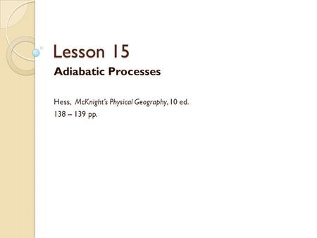 Lesson 15 Adiabatic Processes Hess, McKnight's Physical Geography, 10 ed. 138 – 139 pp.