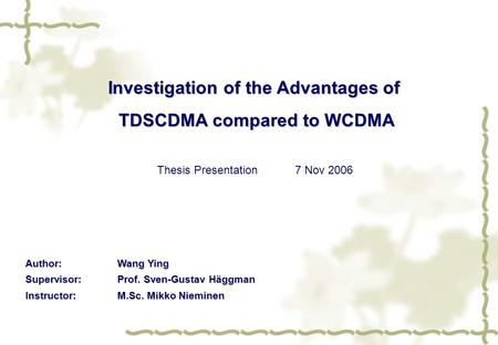 Investigation of the Advantages of TDSCDMA compared to WCDMA Thesis Presentation7 Nov 2006 Author:Wang Ying Supervisor:Prof. Sven-Gustav Häggman Instructor:M.Sc.