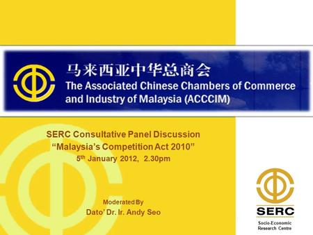 "SERC Consultative Panel Discussion ""Malaysia's Competition Act 2010"" 5 th January 2012, 2.30pm Moderated By Dato' Dr. Ir. Andy Seo Image Banner Here Socio-Economic."