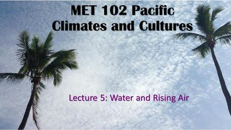 MET 102 Pacific Climates and Cultures Lecture 5: Water and Rising Air.